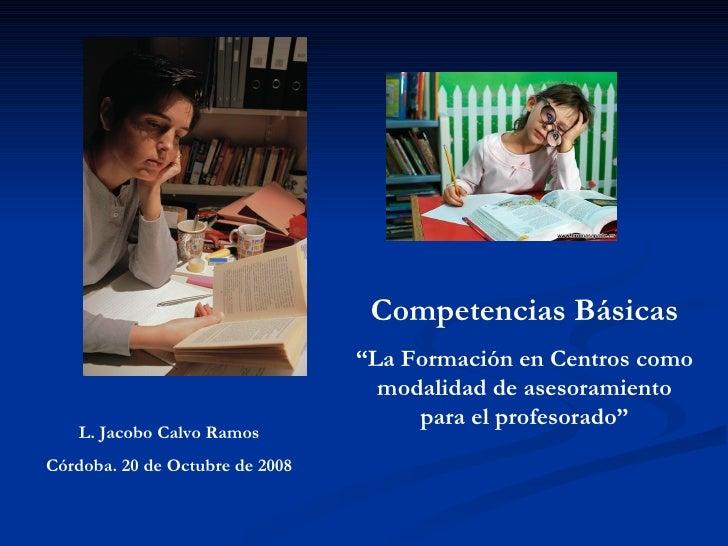 """Competencias Básicas """" La Formación en Centros como modalidad de asesoramiento para el profesorado"""" L. Jacobo Calvo Ramos ..."""