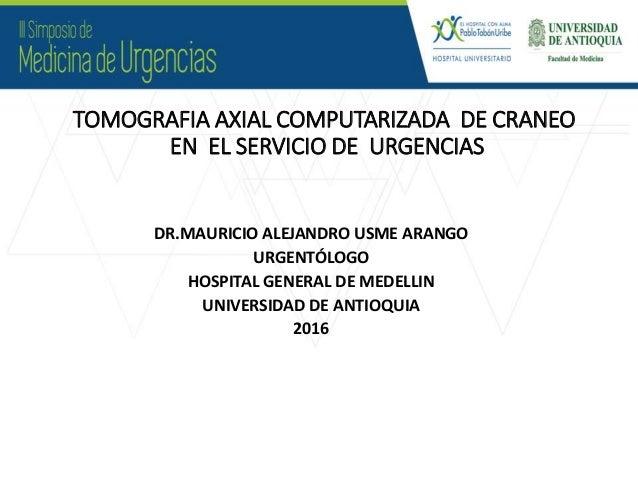 TOMOGRAFIA AXIAL COMPUTARIZADA DE CRANEO EN EL SERVICIO DE URGENCIAS DR.MAURICIO ALEJANDRO USME ARANGO URGENTÓLOGO HOSPITA...