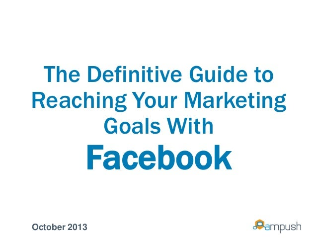 The Definitive Guide to Reaching Your Marketing Goals With Facebook October 2013