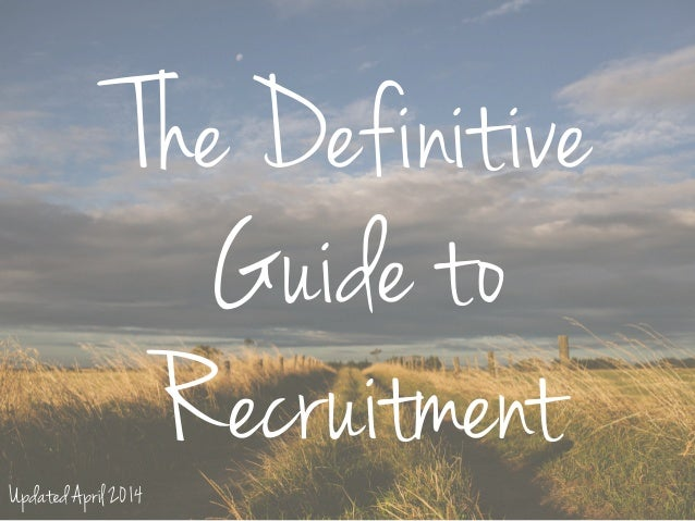 The Definitive Guide to RecruitmentUpdated April 2014