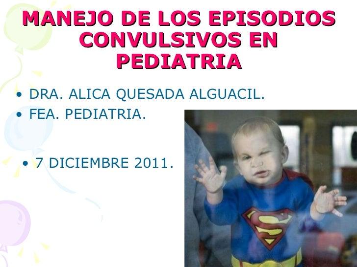 MANEJO DE LOS EPISODIOS CONVULSIVOS EN PEDIATRIA <ul><li>DRA. ALICA QUESADA ALGUACIL. </li></ul><ul><li>FEA. PEDIATRIA. </...
