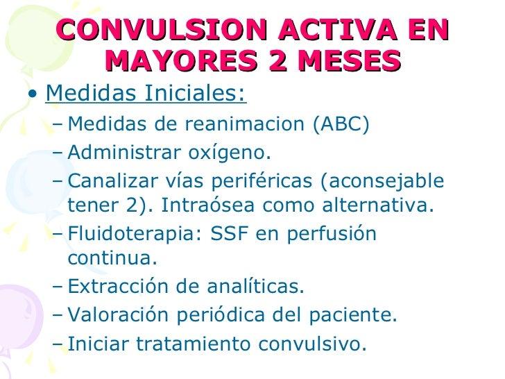 CONVULSION ACTIVA EN MAYORES 2 MESES <ul><li>Medidas Iniciales: </li></ul><ul><ul><li>Medidas de reanimacion (ABC) </li></...