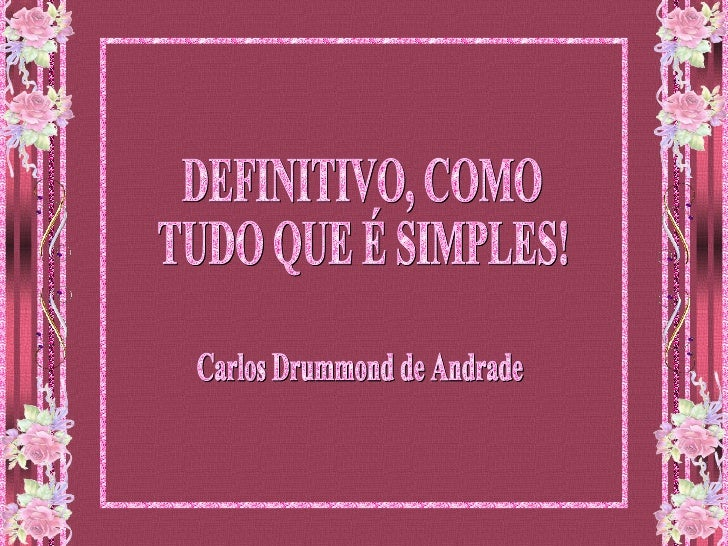 DEFINITIVO, COMO  TUDO QUE É SIMPLES! Carlos Drummond de Andrade