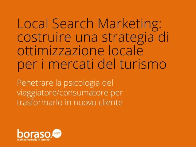 #BTO2014 Penetrare la psicologia del viaggiatore/consumatore per trasformarlo in nuovo cliente Local Search Marketing: cos...