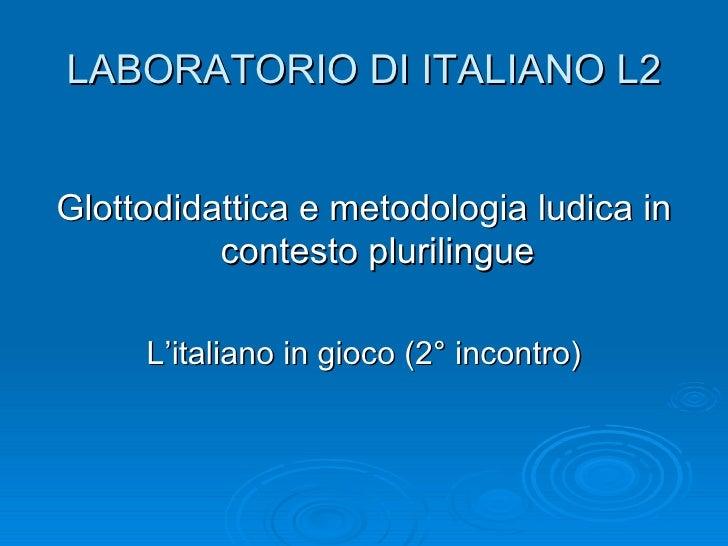 LABORATORIO DI ITALIANO L2Glottodidattica e metodologia ludica in          contesto plurilingue     L'italiano in gioco (2...