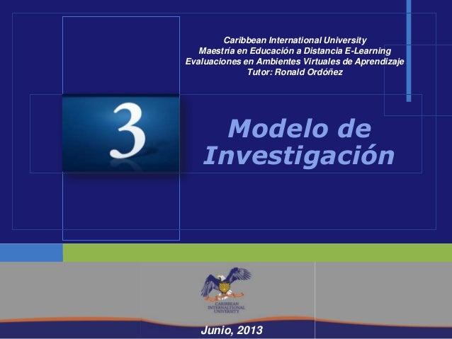 Mayo, 2013Modelo deInvestigaciónJunio, 2013Caribbean International UniversityMaestría en Educación a Distancia E-LearningE...
