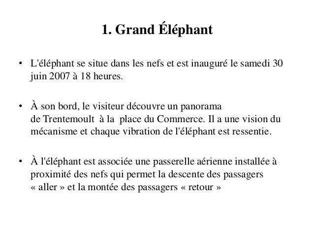 1. Grand Éléphant • L'éléphant se situe dans les nefs et est inauguré le samedi 30 juin 2007 à 18 heures. • À son bord, le...
