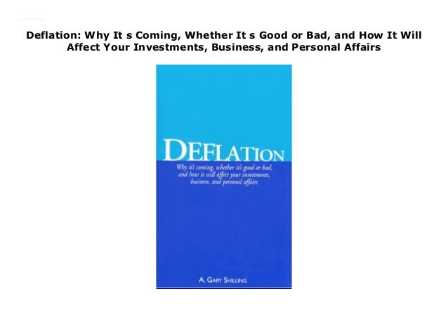 Whether Its Good or Bad Deflation: Why Its Coming and Personal Affairs and How It Will Affect Your Investments Business