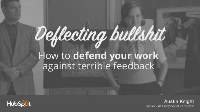 Austin Knight Senior UX Designer at HubSpot How to defend your work against terrible feedback Deflecting bullshit