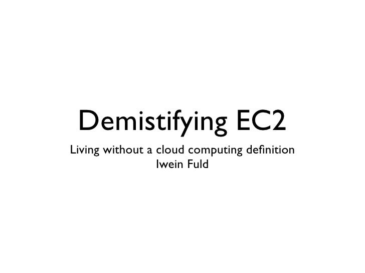 Demistifying EC2 Living without a cloud computing definition                  Iwein Fuld