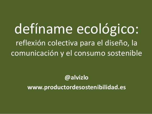 defíname ecológico: reflexión colectiva para el diseño, la comunicación y el consumo sostenible @alvizlo www.productordeso...