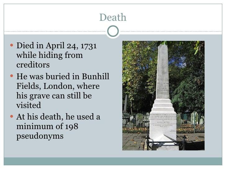 Death <ul><li>Died in April 24, 1731 while hiding from creditors </li></ul><ul><li>He was buried in Bunhill Fields, London...