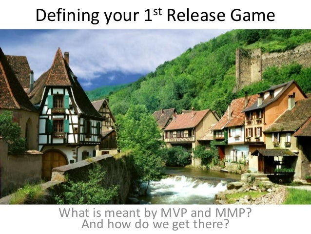 Defining your 1st Release Game And how do we get there? What is meant by MVP and MMP?