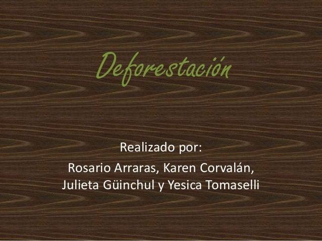 Deforestación Realizado por: Rosario Arraras, Karen Corvalán, Julieta Güinchul y Yesica Tomaselli