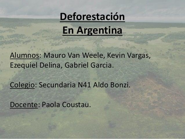 Deforestación En Argentina Alumnos: Mauro Van Weele, Kevin Vargas, Ezequiel Delina, Gabriel Garcia. Colegio: Secundaria N4...