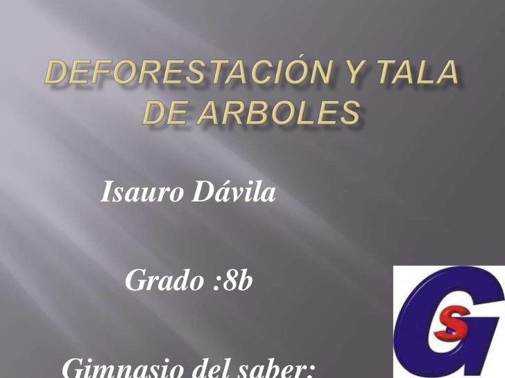 Deforestación y tala de arboles<br />Isauro Dávila<br />Grado :8b<br />Gimnasio del saber:<br />