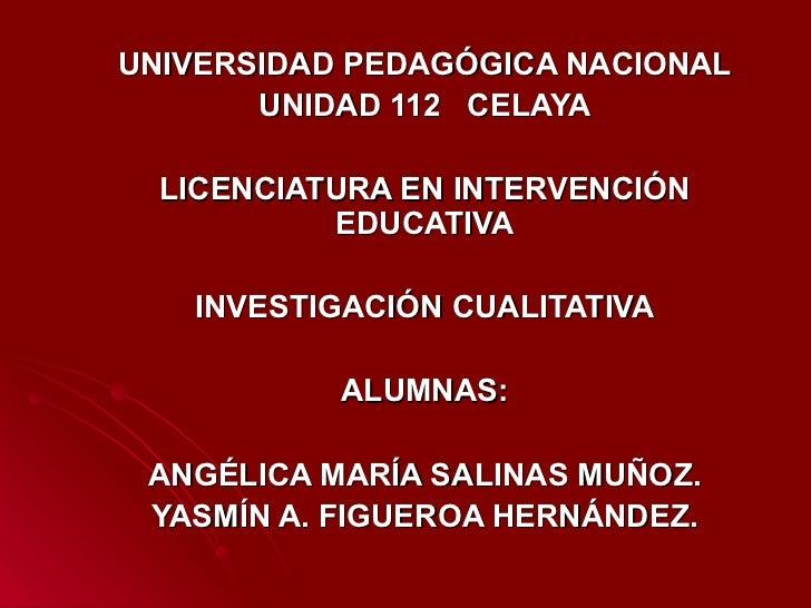 UNIVERSIDAD PEDAGÓGICA NACIONAL UNIDAD 112  CELAYA LICENCIATURA EN INTERVENCIÓN EDUCATIVA INVESTIGACIÓN CUALITATIVA ALUMNA...