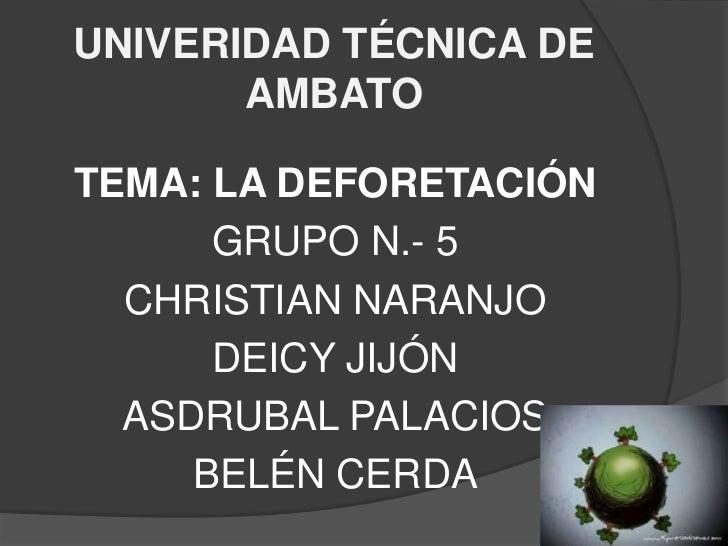UNIVERIDAD TÉCNICA DE AMBATO<br />TEMA: LA DEFORETACIÓN<br />GRUPO N.- 5<br />CHRISTIAN NARANJO<br />DEICY JIJÓN<br />ASDR...