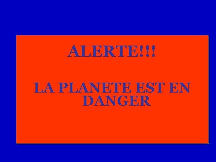 <ul><li>ALERTE!!! </li></ul><ul><li>LA PLANETE EST EN DANGER </li></ul>