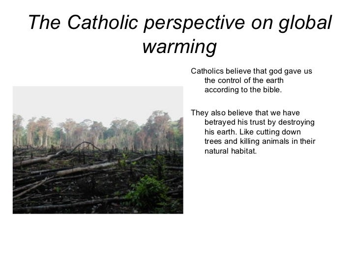 The Catholic perspective on global warming <ul><li>Catholics believe that god gave us the control of the earth according t...
