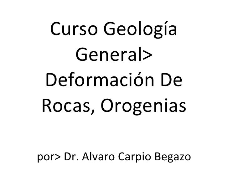Curso Geología General> Deformación De Rocas, Orogenias por> Dr. Alvaro Carpio Begazo
