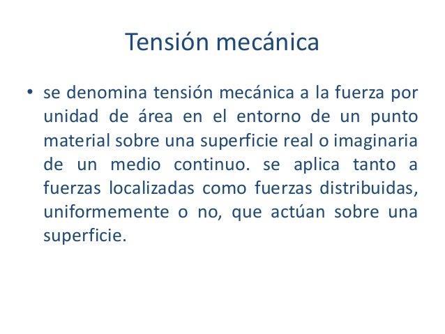 Tensión mecánica • se denomina tensión mecánica a la fuerza por unidad de área en el entorno de un punto material sobre un...