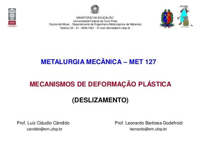 Prof. Luiz Cláudio Cândido MECANISMOS DE DEFORMAÇÃO PLÁSTICA (DESLIZAMENTO) Prof. Leonardo Barbosa Godefroid candido@em.uf...