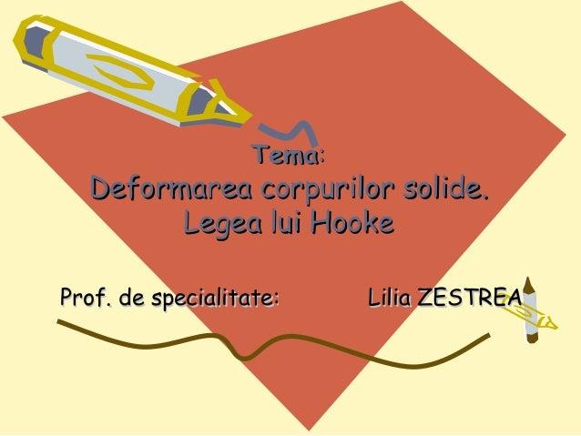 Tema:  Deformarea corpurilor solide.        Legea lui HookeProf. de specialitate:    Lilia ZESTREA