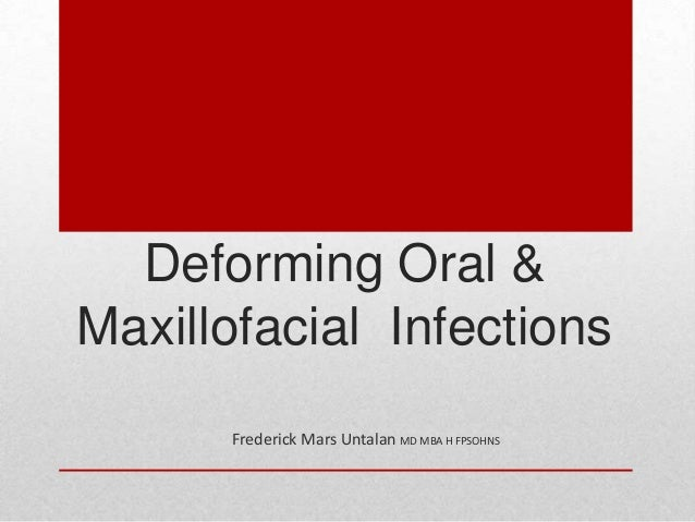 Deforming Oral &Maxillofacial Infections      Frederick Mars Untalan MD MBA H FPSOHNS