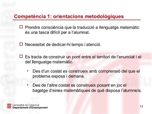 Competència 1: orientacions metodològiques   Prendre consciència que la traducció a llenguatge matemàtic    és una tasca ...