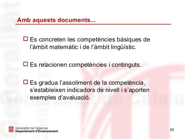Amb aquests documents...  Es concreten les competències bàsiques de   l'àmbit matemàtic i de l'àmbit lingüístic.  Es rel...