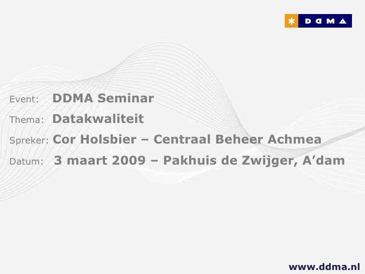 Event:   DDMA Seminar Thema:  Datakwaliteit Spreker:  Cor Holsboer – Centraal Beheer Achmea Datum:  3 maart 2009 – Pakhuis...