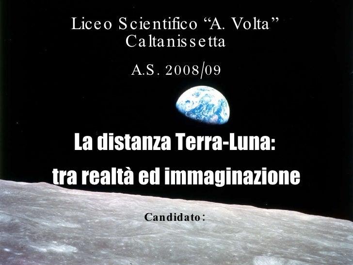 """A.S. 2008/09 Liceo Scientifico """"A. Volta""""  Caltanissetta A.S. 2008/09 Candidato:   La distanza Terra-Luna:  tra realtà ed ..."""