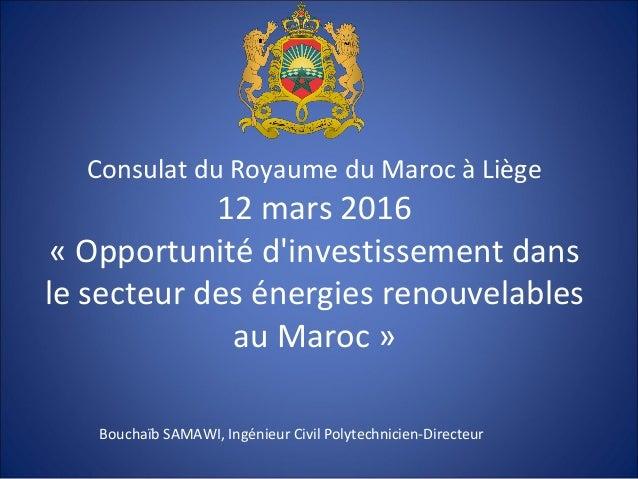 Consulat du Royaume du Maroc à Liège 12 mars 2016 « Opportunité d'investissement dans le secteur des énergies renouvelable...