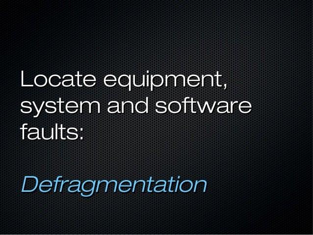 Locate equipment,Locate equipment, system and softwaresystem and software faults:faults: DefragmentationDefragmentation
