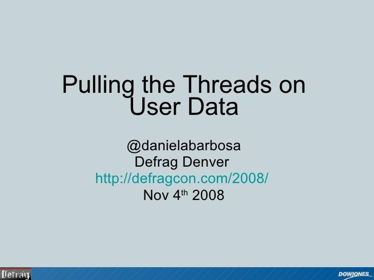 Pulling the Threads on User Data @danielabarbosa Defrag Denver  http://defragcon.com/2008/   Nov 4 th  2008