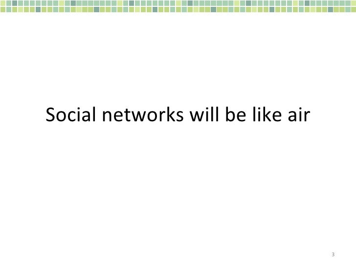 Social networks will be like air