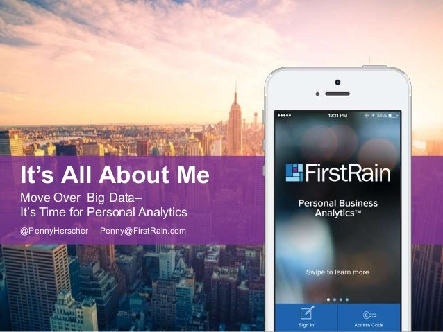 It's All About Me  Move Over Big Data–  It's Time for Personal Analytics  @PennyHerscher | Penny@FirstRain.com