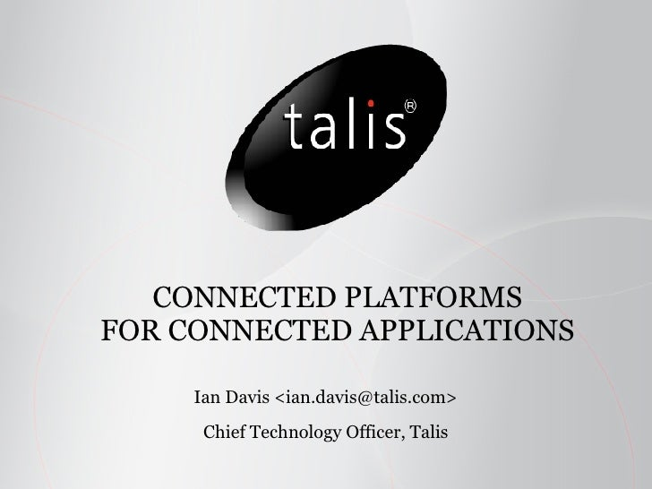 CONNECTED PLATFORMS FOR CONNECTED APPLICATIONS Ian Davis <ian.davis@talis.com> Chief Technology Officer, Talis
