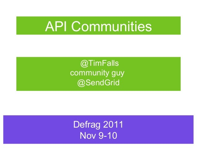 API Communities     @TimFalls   community guy     @SendGrid   Defrag 2011    Nov 9-10