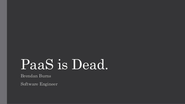 PaaS is Dead. Brendan Burns Software Engineer