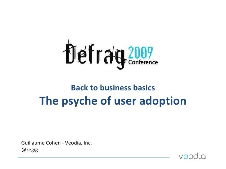 Back to business basics The psyche of user adoption Guillaume Cohen - Veodia, Inc. @zegig