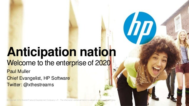 Anticipation nationWelcome to the enterprise of 2020Paul MullerChief Evangelist, HP SoftwareTwitter: @xthestreams© Copyrig...