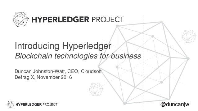 Introducing Hyperledger Blockchain technologies for business Duncan Johnston-Watt, CEO, Cloudsoft Defrag X, November 2016 ...
