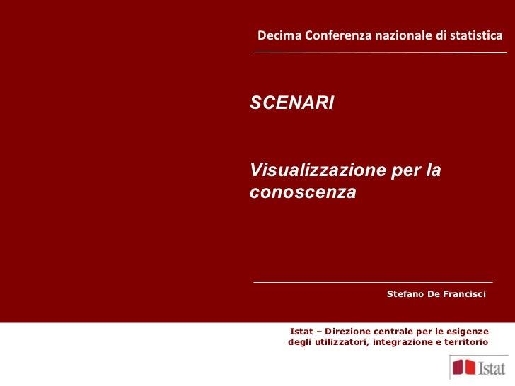 Decima Conferenza nazionale di statistica SCENARI Visualizzazione per la conoscenza Stefano De Francisci  Istat – Direzion...