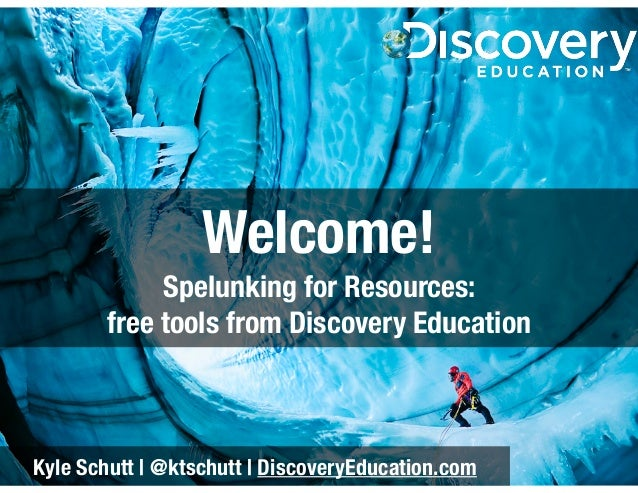 Welcome! Spelunking for Resources: free tools from Discovery Education  Kyle Schutt | @ktschutt | DiscoveryEducation.com