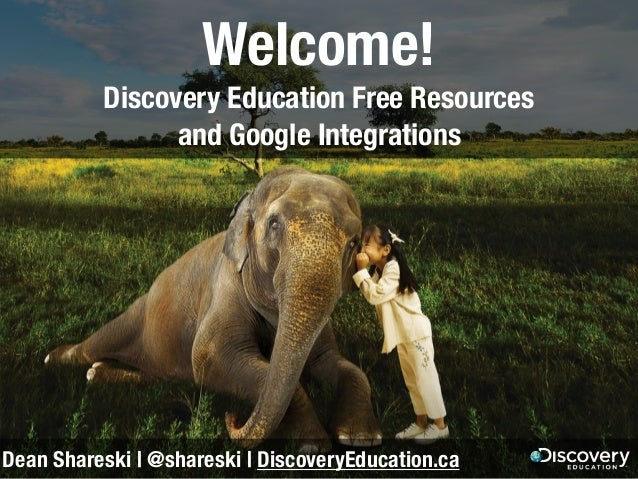 Welcome! Discovery Education Free Resources and Google Integrations Dean Shareski | @shareski | DiscoveryEducation.ca