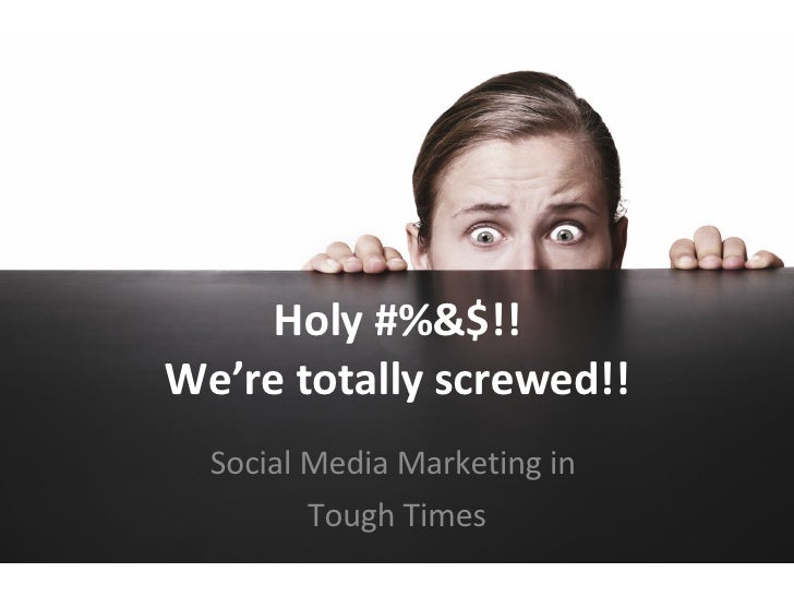 Holy #%&$!! We're totally screwed!! Social Media Marketing in  Tough Times