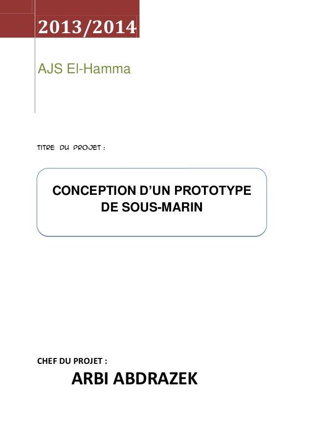 2013/2014 AJS El-Hamma  Titre du projet :  CONCEPTION D'UN PROTOTYPE DE SOUS-MARIN  CHEF DU PROJET :  ARBI ABDRAZEK
