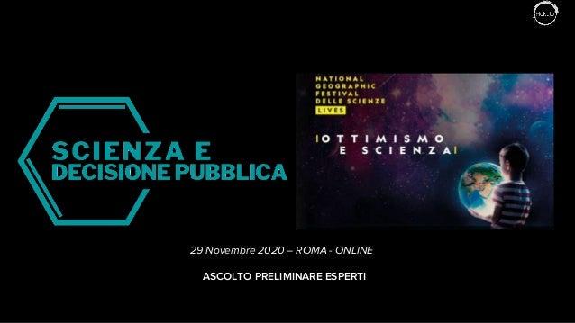 29 novembre 2020 – Expert Survey – Scienza e Decisione Pubblica 1 ASCOLTO PRELIMINARE ESPERTI 29 Novembre 2020 – ROMA - ON...
